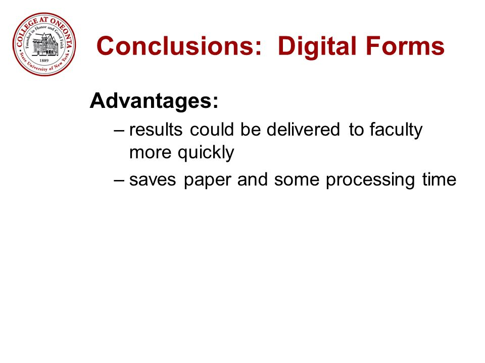 Conclusions: Digital Forms Advantages: –results could be delivered to faculty more quickly –saves paper and some processing time