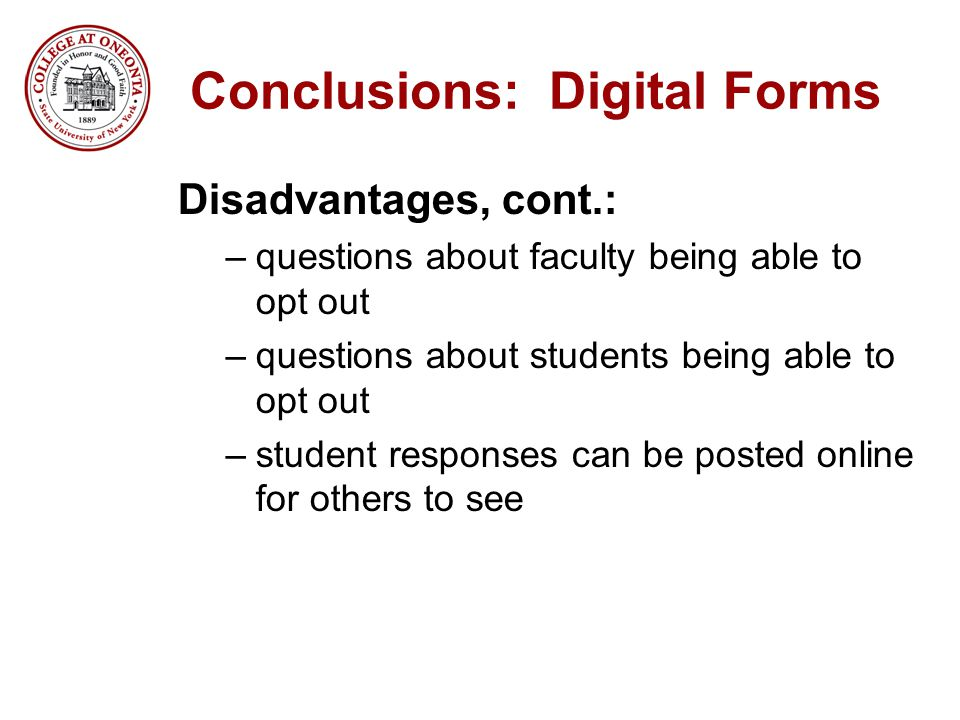 Conclusions: Digital Forms Disadvantages, cont.: –questions about faculty being able to opt out –questions about students being able to opt out –stude