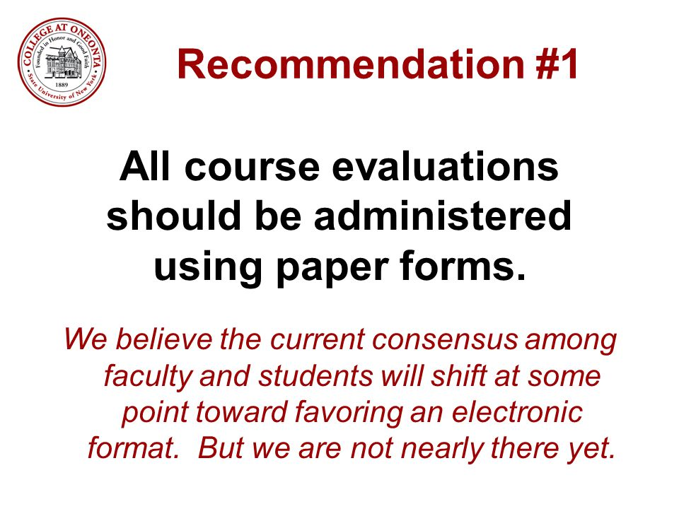 Recommendation #1 All course evaluations should be administered using paper forms. We believe the current consensus among faculty and students will sh