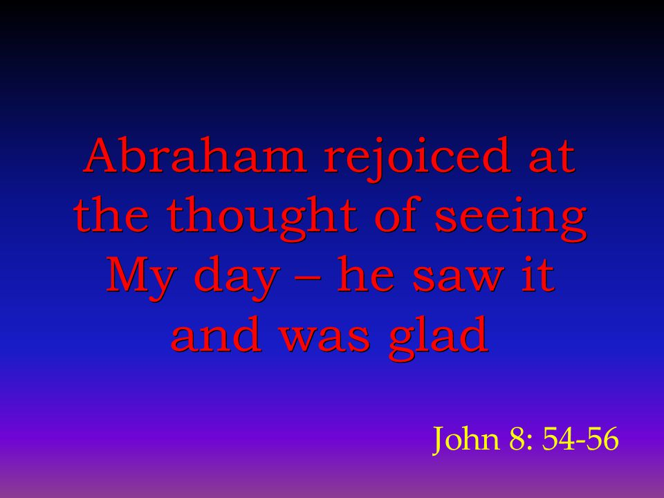 John 8: 54-56 Abraham rejoiced at the thought of seeing My day – he saw it and was glad