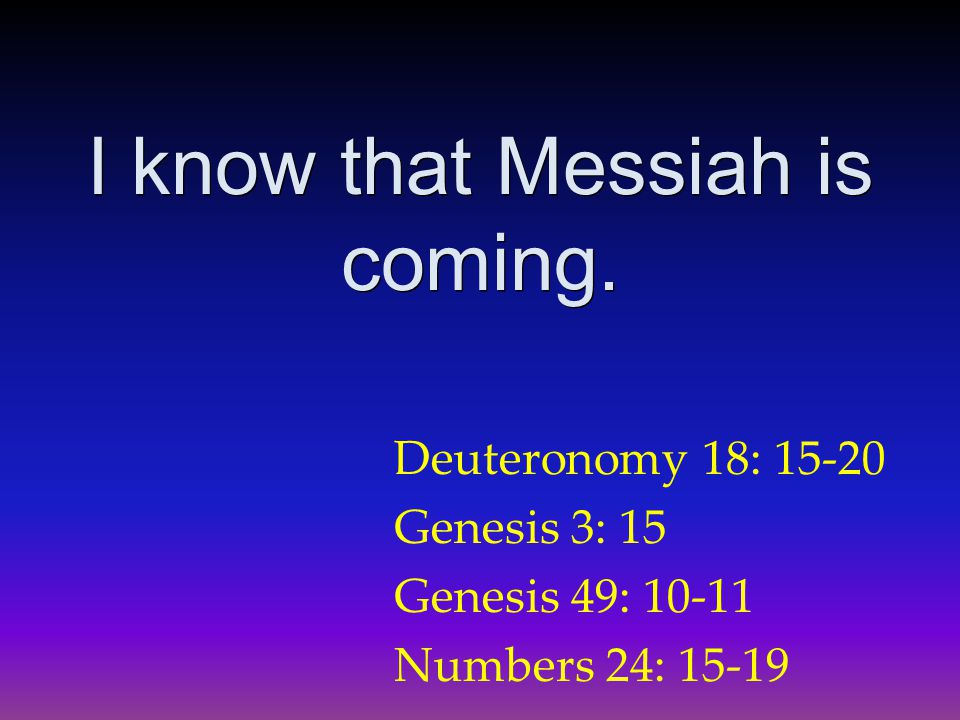 Deuteronomy 18: 15-20 Genesis 3: 15 Genesis 49: 10-11 Numbers 24: 15-19 I know that Messiah is coming.