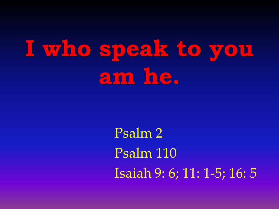 Psalm 2 Psalm 110 Isaiah 9: 6; 11: 1-5; 16: 5 I who speak to you am he.