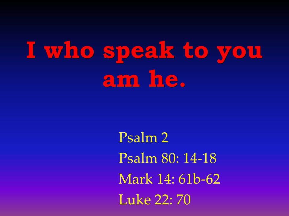 Psalm 2 Psalm 80: 14-18 Mark 14: 61b-62 Luke 22: 70 I who speak to you am he.