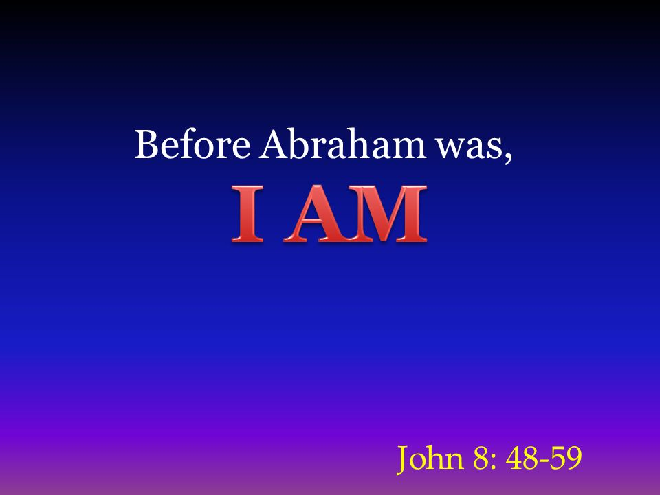 John 8: 48-59 Before Abraham was,