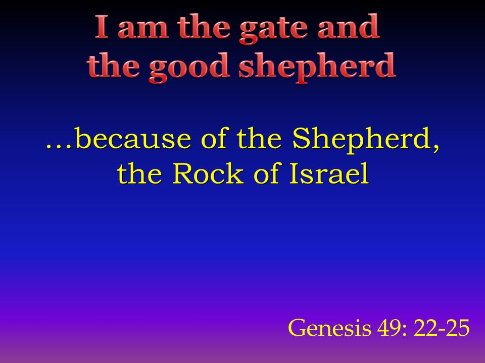 Genesis 49: 22-25 …because of the Shepherd, the Rock of Israel …because of the Shepherd, the Rock of Israel