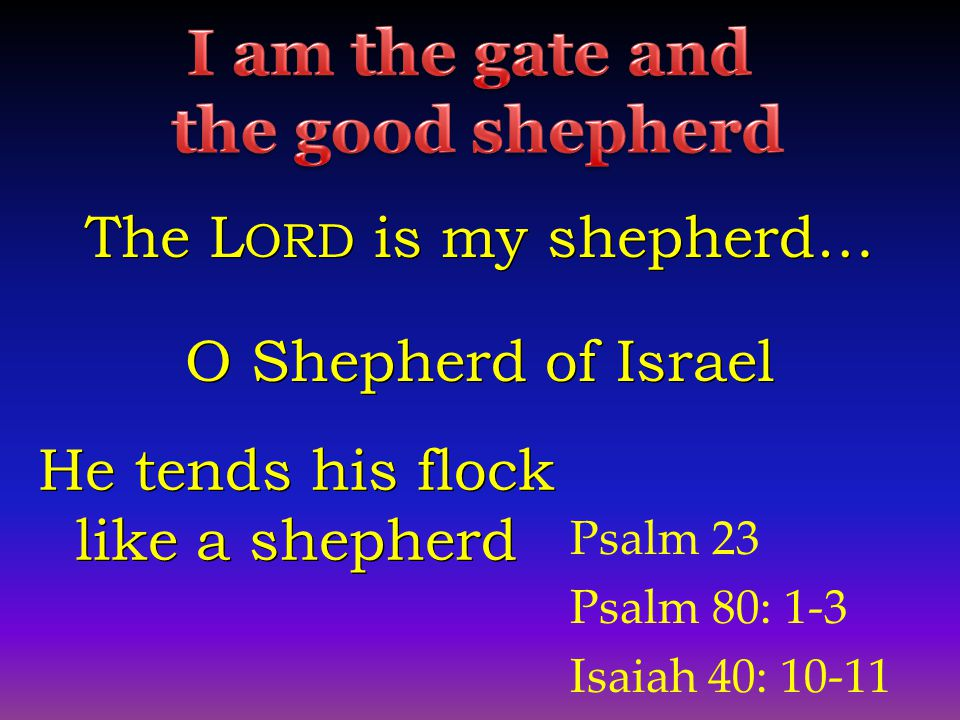Psalm 23 Psalm 80: 1-3 Isaiah 40: 10-11 The L ORD is my shepherd… O Shepherd of Israel He tends his flock like a shepherd He tends his flock like a shepherd