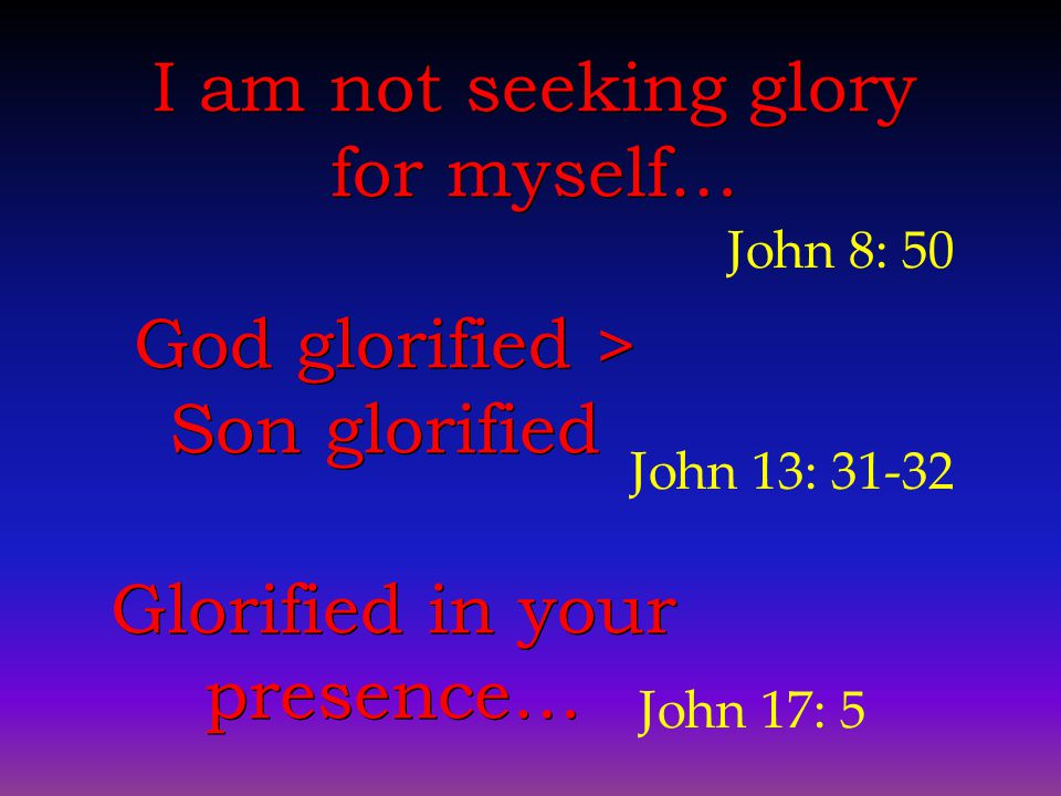 John 8: 50 I am not seeking glory for myself… God glorified > Son glorified God glorified > Son glorified John 13: 31-32 Glorified in your presence… John 17: 5