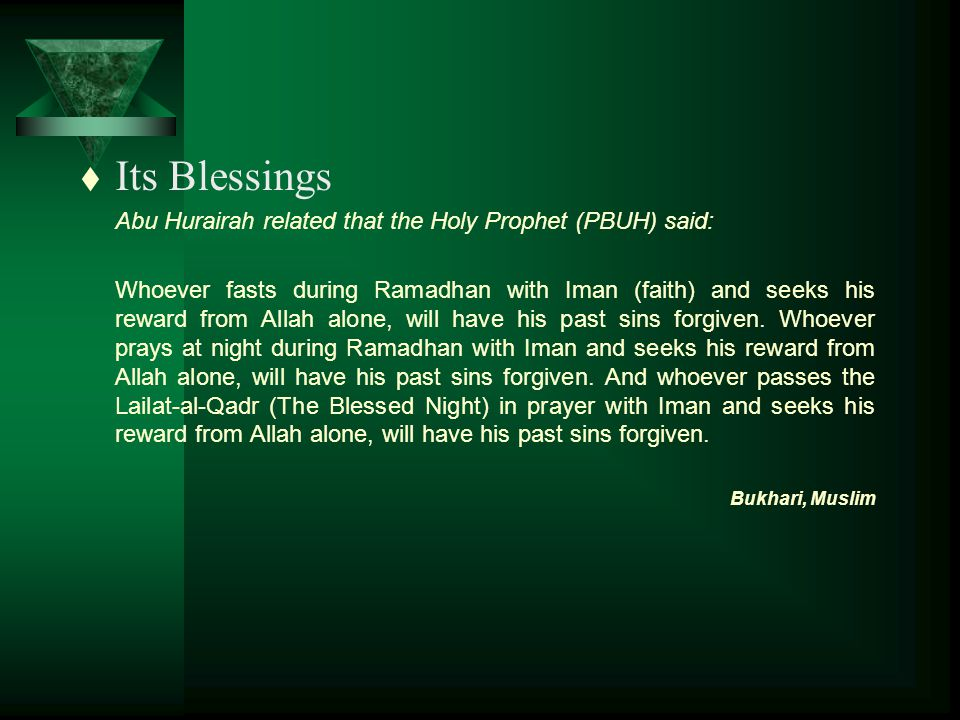 t Its Blessings Abu Hurairah related that the Holy Prophet (PBUH) said: Whoever fasts during Ramadhan with Iman (faith) and seeks his reward from Allah alone, will have his past sins forgiven.