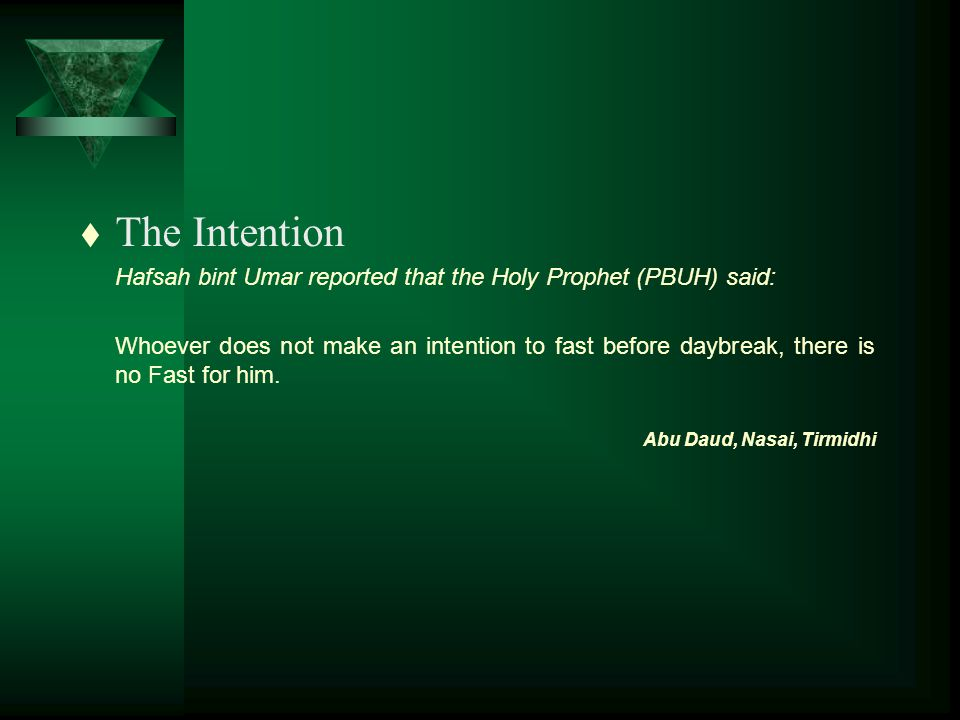 t The Intention Hafsah bint Umar reported that the Holy Prophet (PBUH) said: Whoever does not make an intention to fast before daybreak, there is no Fast for him.
