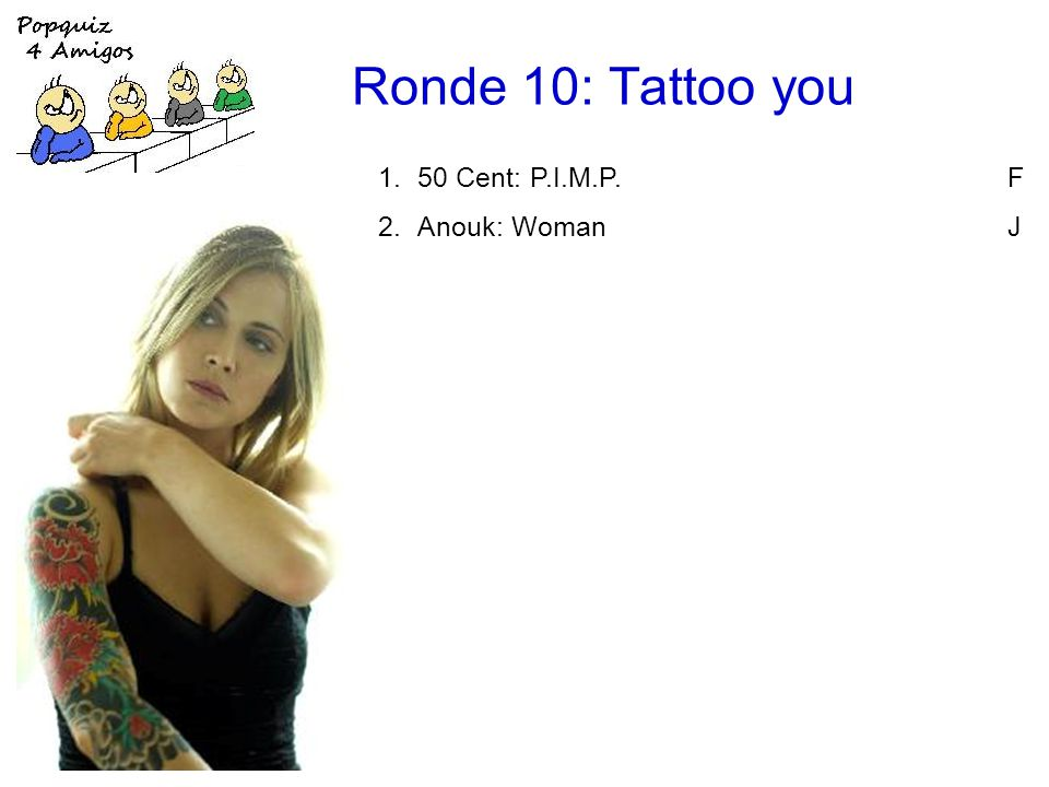 Ronde 10: Tattoo you 1.50 Cent: P.I.M.P.F 2.Anouk: WomanJ