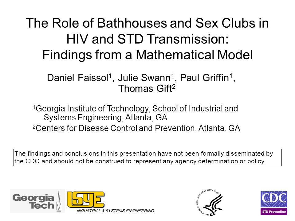 The Role of Bathhouses and Sex Clubs in HIV and STD Transmission: Findings from a Mathematical Model Daniel Faissol 1, Julie Swann 1, Paul Griffin 1, Thomas Gift 2 1 Georgia Institute of Technology, School of Industrial and Systems Engineering, Atlanta, GA 2 Centers for Disease Control and Prevention, Atlanta, GA The findings and conclusions in this presentation have not been formally disseminated by the CDC and should not be construed to represent any agency determination or policy.