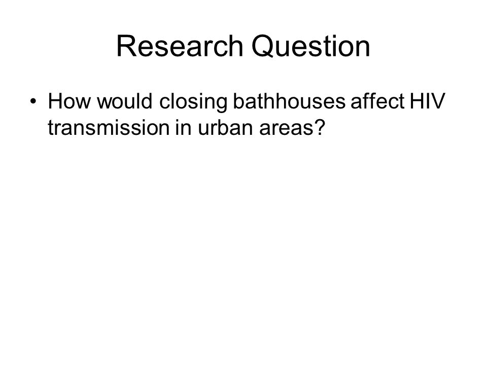 Research Question How would closing bathhouses affect HIV transmission in urban areas