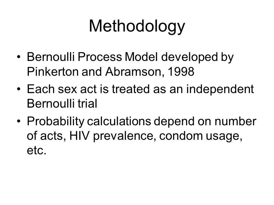 Methodology Bernoulli Process Model developed by Pinkerton and Abramson, 1998 Each sex act is treated as an independent Bernoulli trial Probability calculations depend on number of acts, HIV prevalence, condom usage, etc.