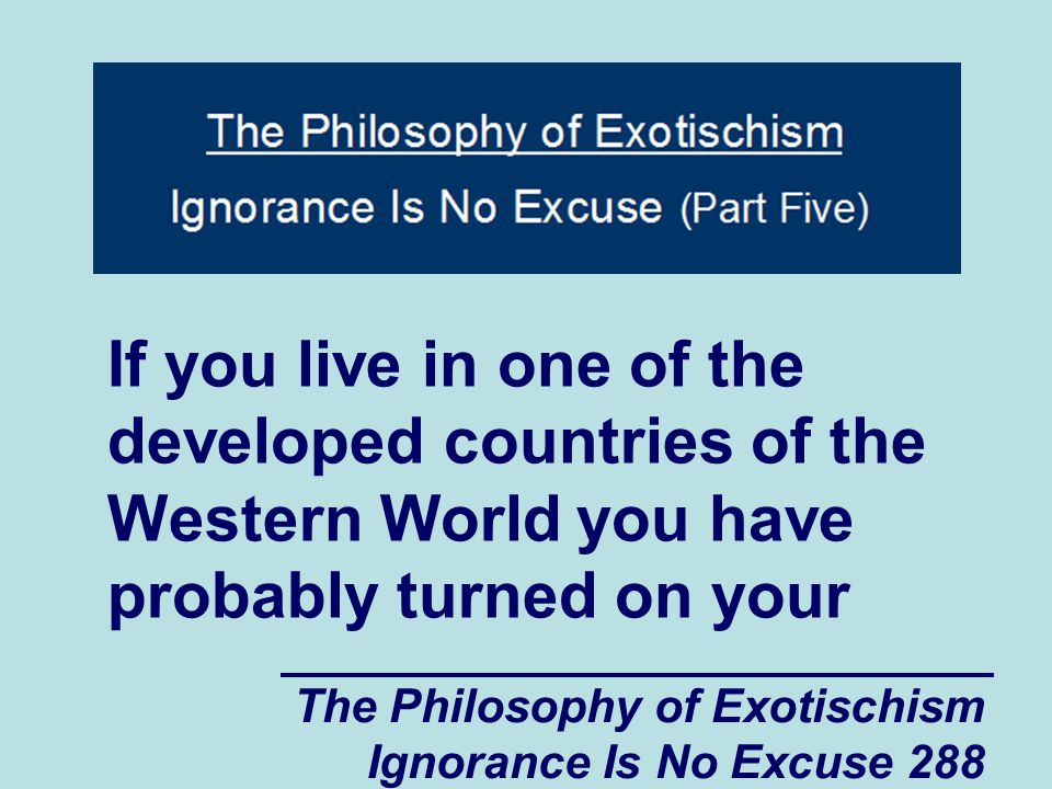 The Philosophy of Exotischism Ignorance Is No Excuse 288 If you live in one of the developed countries of the Western World you have probably turned on your