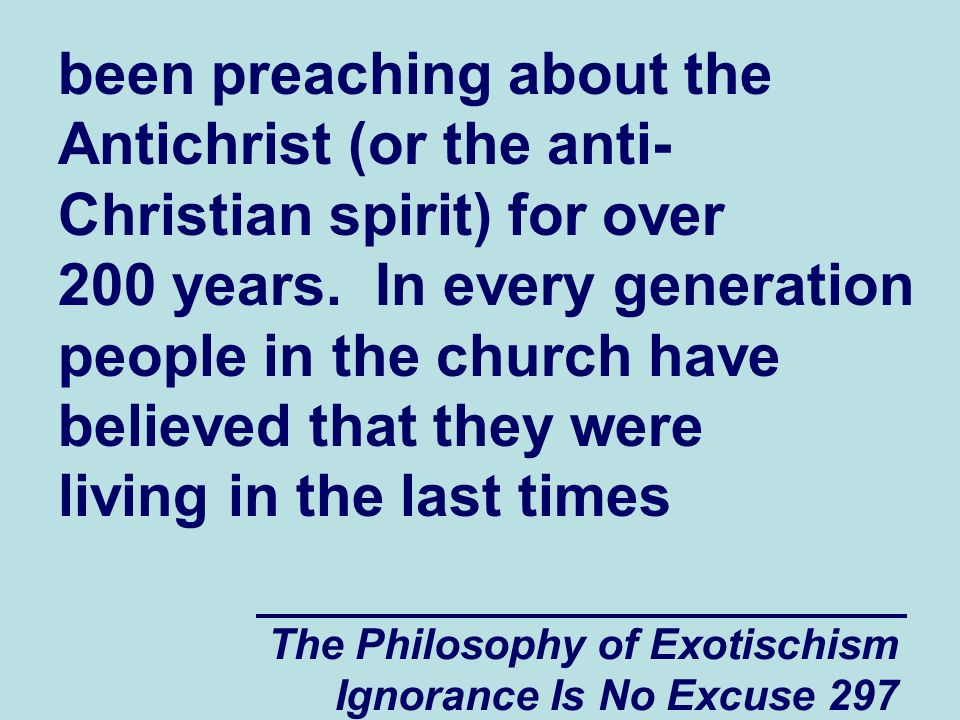 The Philosophy of Exotischism Ignorance Is No Excuse 297 been preaching about the Antichrist (or the anti- Christian spirit) for over 200 years.