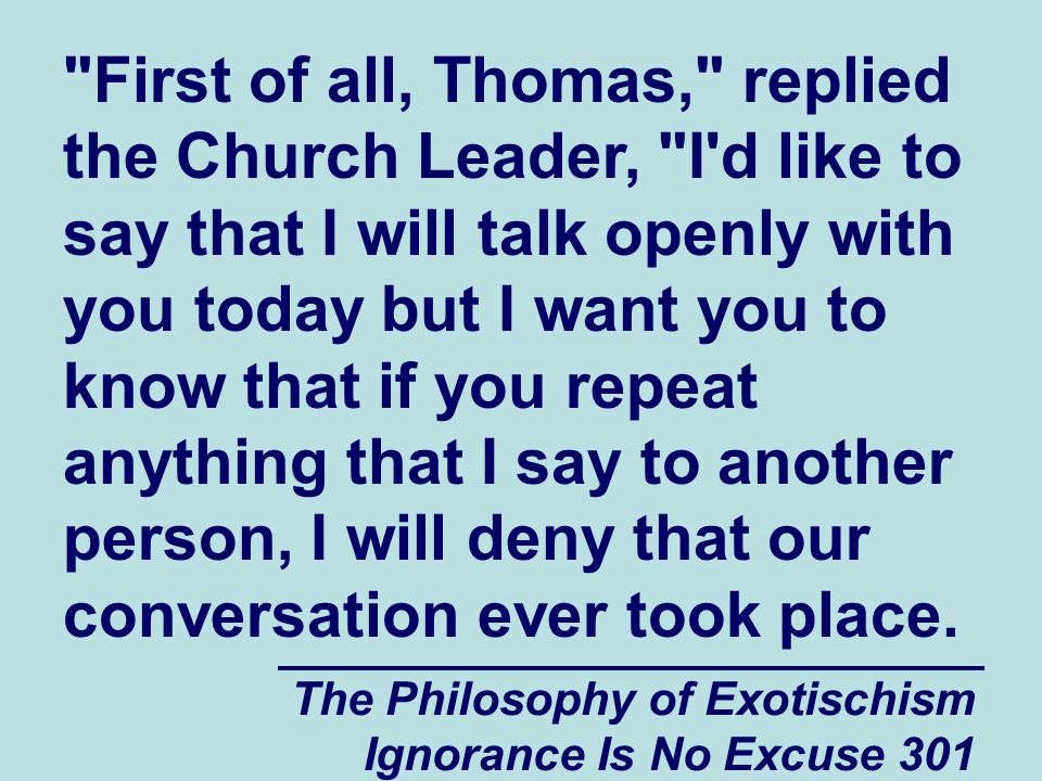 The Philosophy of Exotischism Ignorance Is No Excuse 301 First of all, Thomas, replied the Church Leader, I d like to say that I will talk openly with you today but I want you to know that if you repeat anything that I say to another person, I will deny that our conversation ever took place.