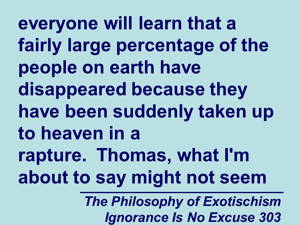 The Philosophy of Exotischism Ignorance Is No Excuse 303 everyone will learn that a fairly large percentage of the people on earth have disappeared because they have been suddenly taken up to heaven in a rapture.
