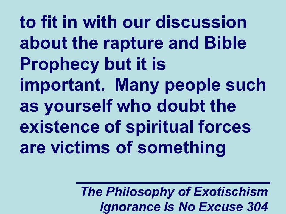 The Philosophy of Exotischism Ignorance Is No Excuse 304 to fit in with our discussion about the rapture and Bible Prophecy but it is important.
