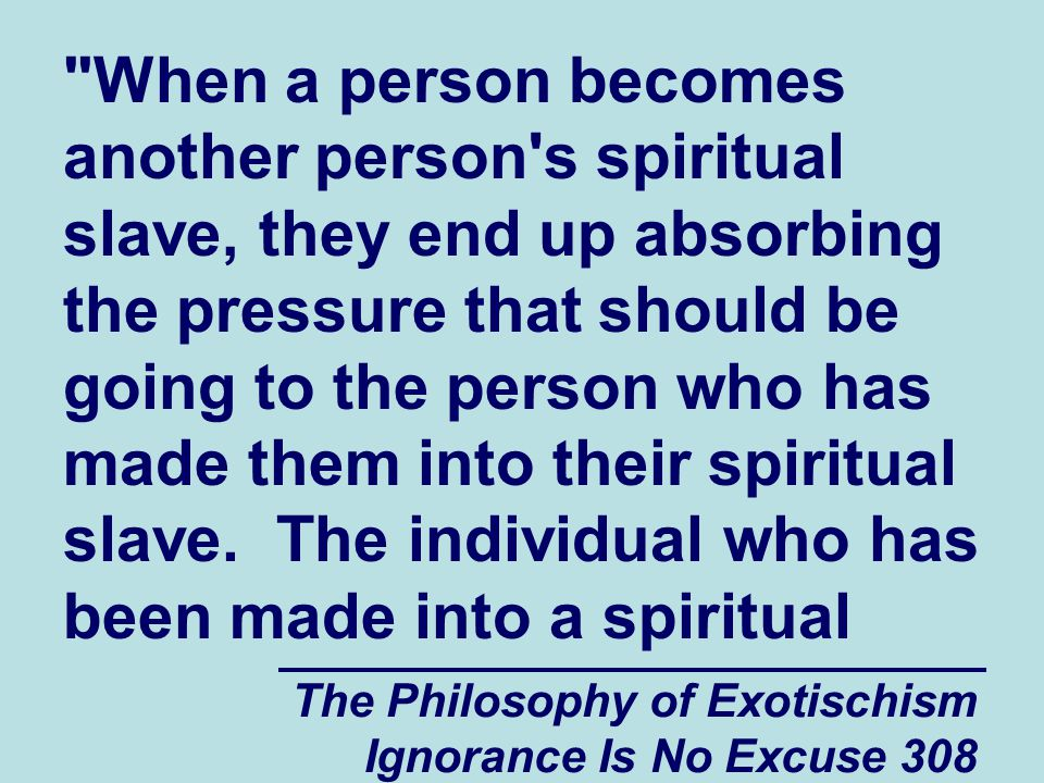 The Philosophy of Exotischism Ignorance Is No Excuse 308 When a person becomes another person s spiritual slave, they end up absorbing the pressure that should be going to the person who has made them into their spiritual slave.