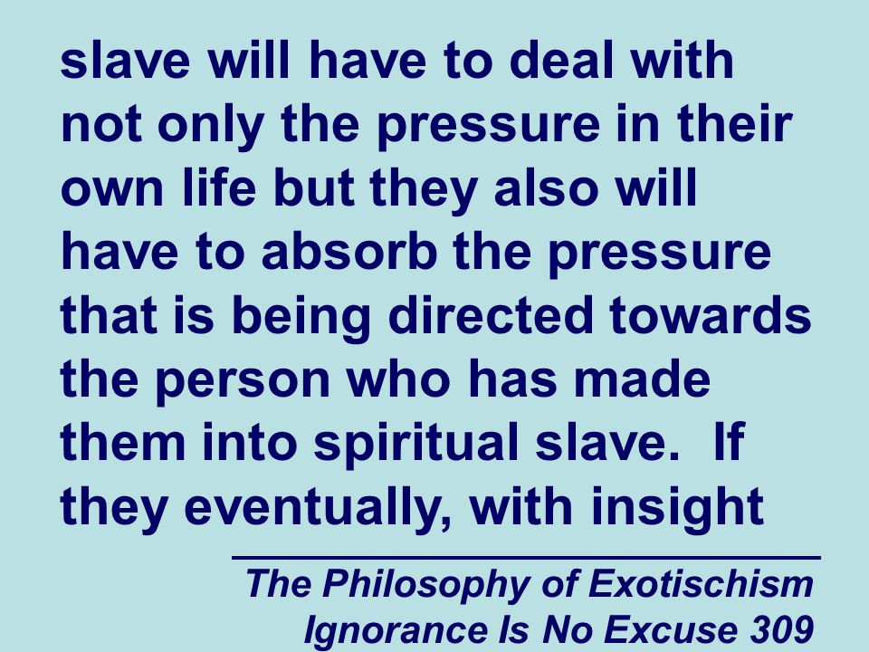 The Philosophy of Exotischism Ignorance Is No Excuse 309 slave will have to deal with not only the pressure in their own life but they also will have to absorb the pressure that is being directed towards the person who has made them into spiritual slave.