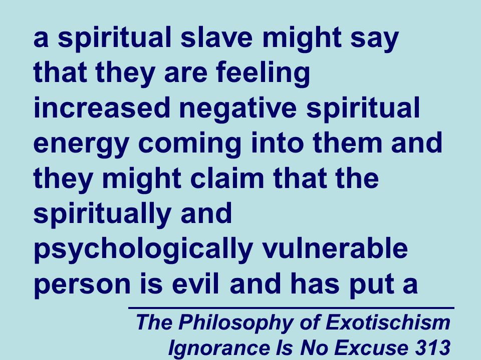 The Philosophy of Exotischism Ignorance Is No Excuse 313 a spiritual slave might say that they are feeling increased negative spiritual energy coming into them and they might claim that the spiritually and psychologically vulnerable person is evil and has put a