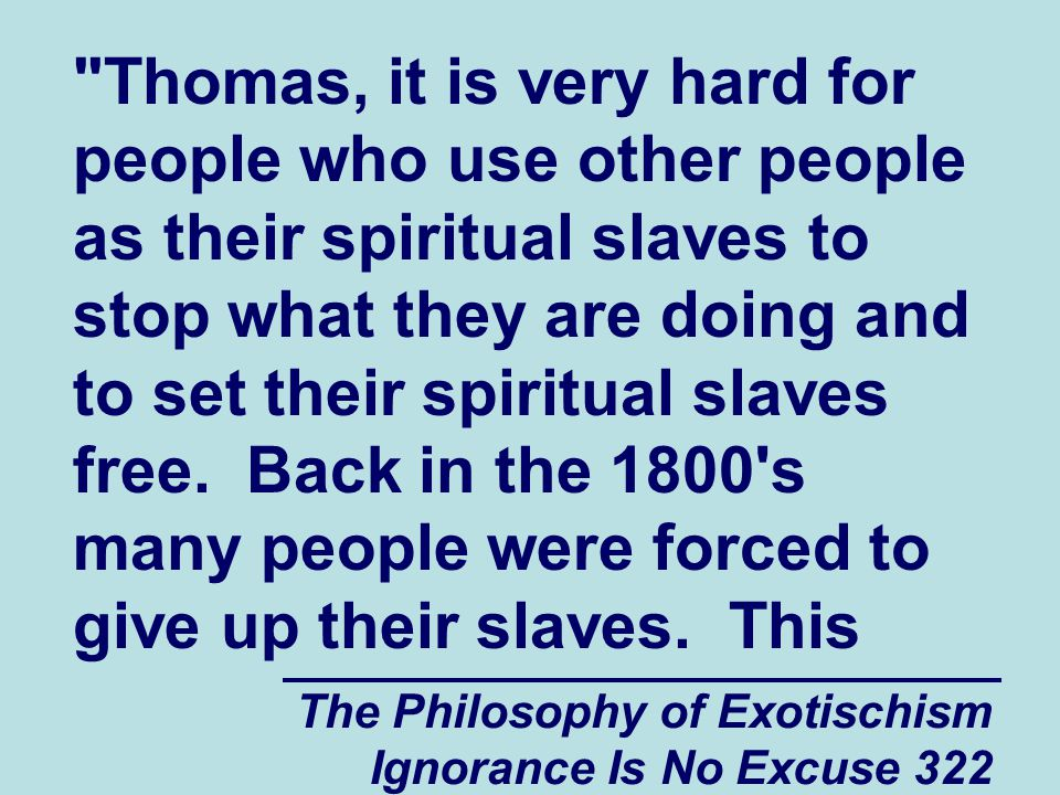 The Philosophy of Exotischism Ignorance Is No Excuse 322 Thomas, it is very hard for people who use other people as their spiritual slaves to stop what they are doing and to set their spiritual slaves free.