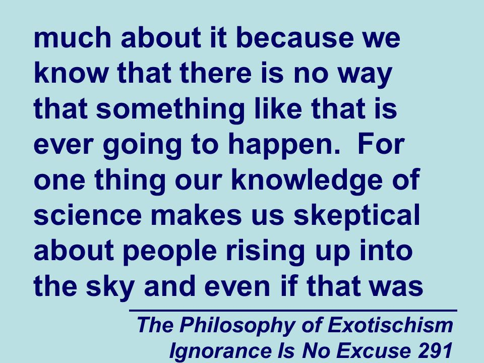 The Philosophy of Exotischism Ignorance Is No Excuse 291 much about it because we know that there is no way that something like that is ever going to happen.