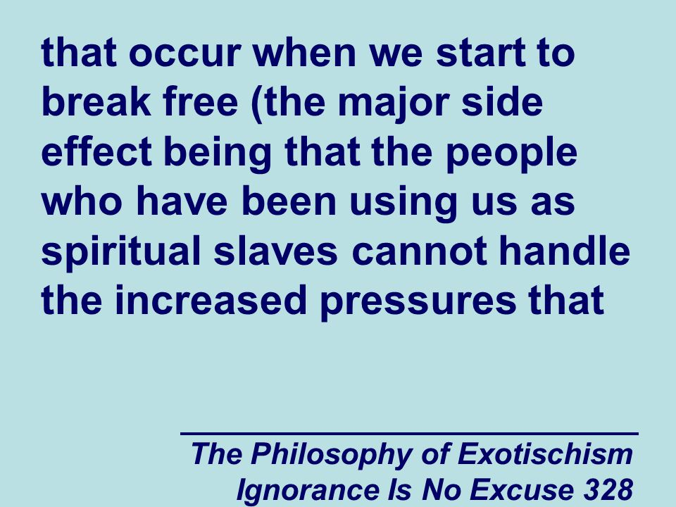 The Philosophy of Exotischism Ignorance Is No Excuse 328 that occur when we start to break free (the major side effect being that the people who have been using us as spiritual slaves cannot handle the increased pressures that