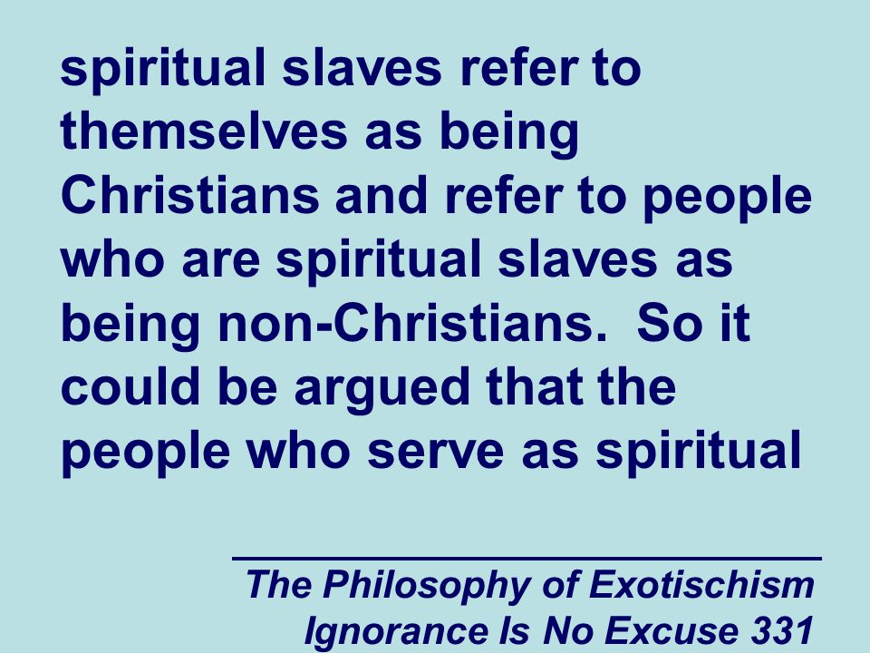 The Philosophy of Exotischism Ignorance Is No Excuse 331 spiritual slaves refer to themselves as being Christians and refer to people who are spiritual slaves as being non-Christians.