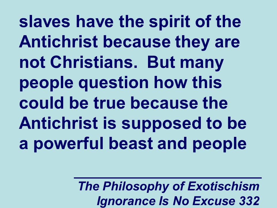 The Philosophy of Exotischism Ignorance Is No Excuse 332 slaves have the spirit of the Antichrist because they are not Christians.
