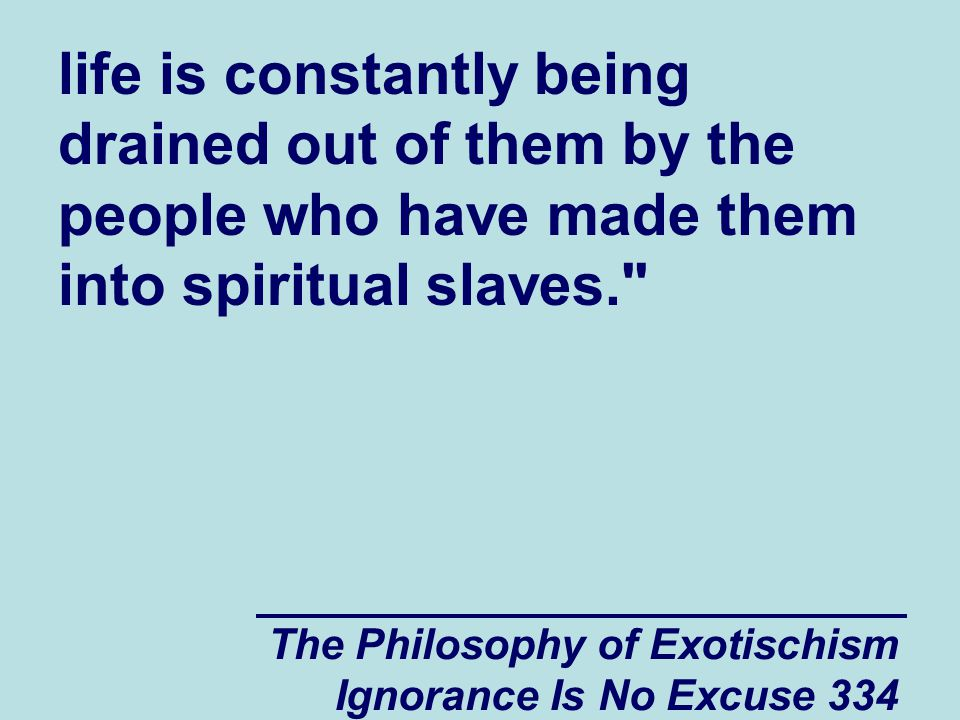 The Philosophy of Exotischism Ignorance Is No Excuse 334 life is constantly being drained out of them by the people who have made them into spiritual slaves.