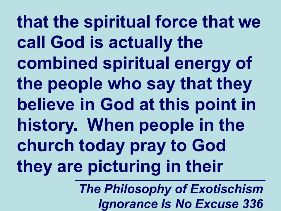The Philosophy of Exotischism Ignorance Is No Excuse 336 that the spiritual force that we call God is actually the combined spiritual energy of the people who say that they believe in God at this point in history.
