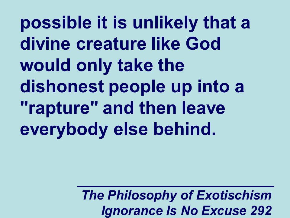 The Philosophy of Exotischism Ignorance Is No Excuse 292 possible it is unlikely that a divine creature like God would only take the dishonest people up into a rapture and then leave everybody else behind.