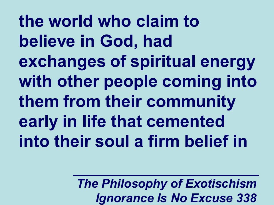 The Philosophy of Exotischism Ignorance Is No Excuse 338 the world who claim to believe in God, had exchanges of spiritual energy with other people coming into them from their community early in life that cemented into their soul a firm belief in