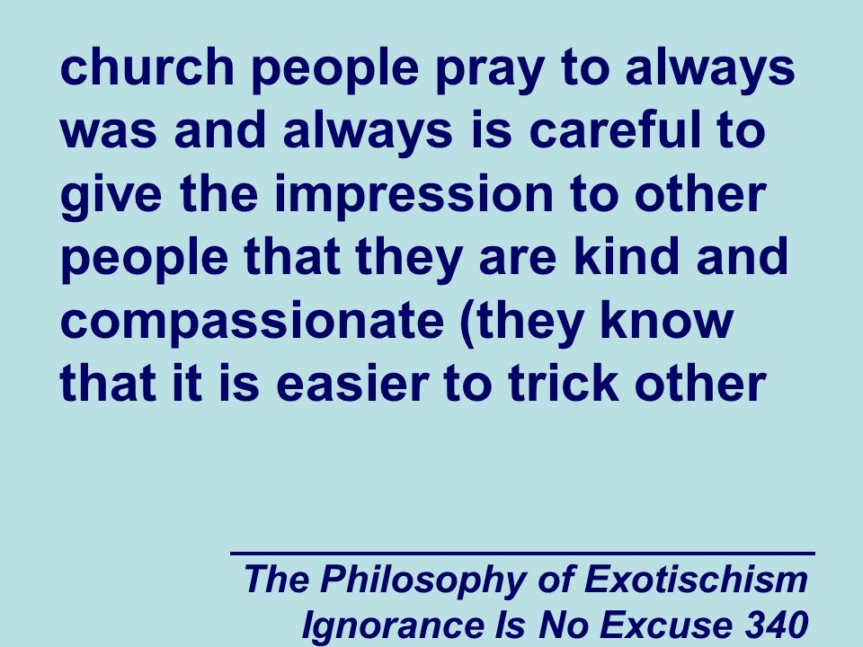 The Philosophy of Exotischism Ignorance Is No Excuse 340 church people pray to always was and always is careful to give the impression to other people that they are kind and compassionate (they know that it is easier to trick other