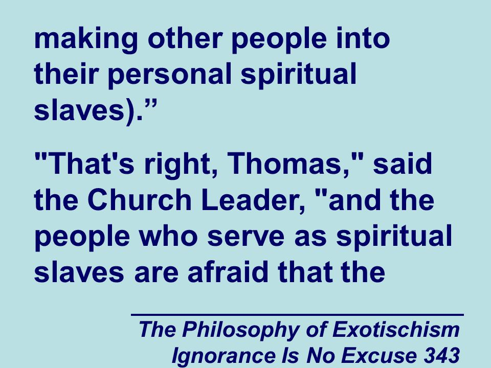 The Philosophy of Exotischism Ignorance Is No Excuse 343 making other people into their personal spiritual slaves). That s right, Thomas, said the Church Leader, and the people who serve as spiritual slaves are afraid that the
