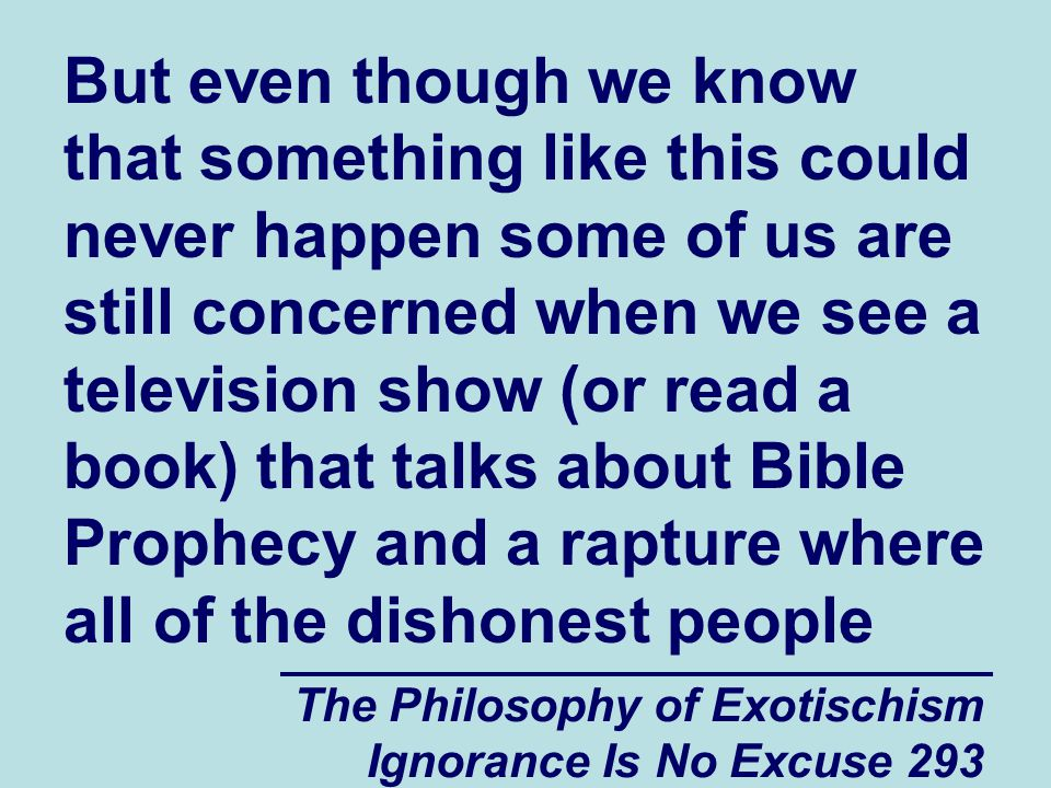 The Philosophy of Exotischism Ignorance Is No Excuse 293 But even though we know that something like this could never happen some of us are still concerned when we see a television show (or read a book) that talks about Bible Prophecy and a rapture where all of the dishonest people