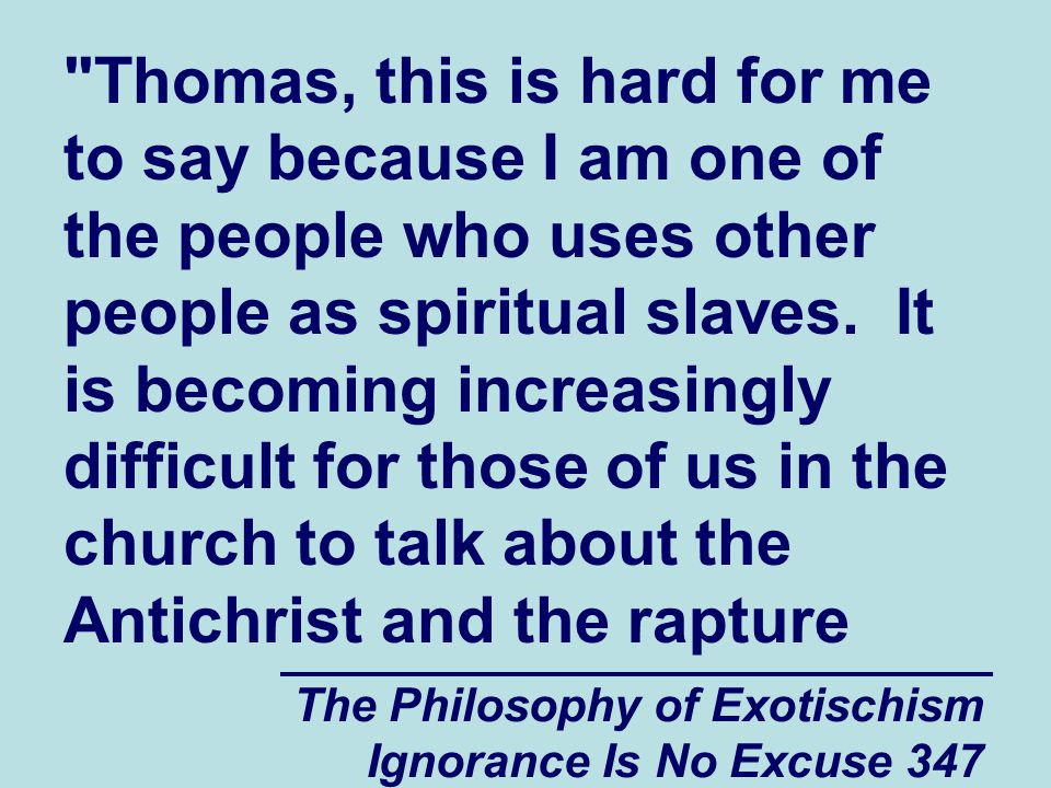 The Philosophy of Exotischism Ignorance Is No Excuse 347 Thomas, this is hard for me to say because I am one of the people who uses other people as spiritual slaves.