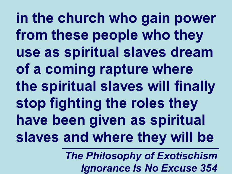 The Philosophy of Exotischism Ignorance Is No Excuse 354 in the church who gain power from these people who they use as spiritual slaves dream of a coming rapture where the spiritual slaves will finally stop fighting the roles they have been given as spiritual slaves and where they will be