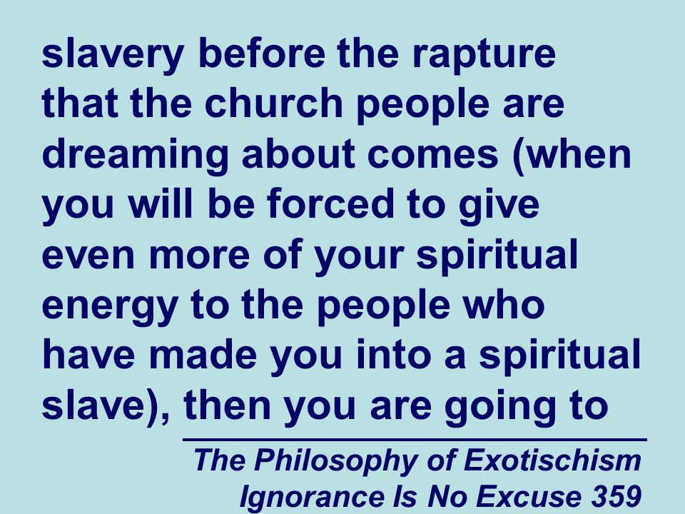 The Philosophy of Exotischism Ignorance Is No Excuse 359 slavery before the rapture that the church people are dreaming about comes (when you will be forced to give even more of your spiritual energy to the people who have made you into a spiritual slave), then you are going to