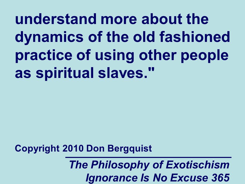 The Philosophy of Exotischism Ignorance Is No Excuse 365 understand more about the dynamics of the old fashioned practice of using other people as spiritual slaves. Copyright 2010 Don Bergquist