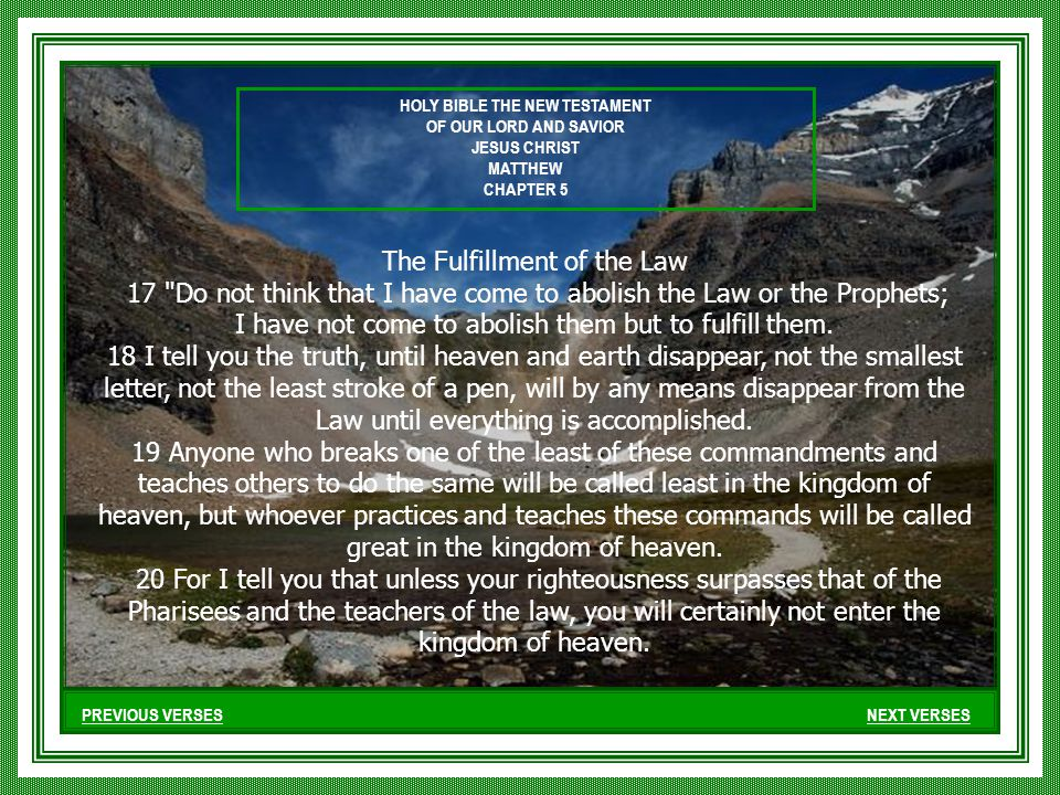 PREVIOUS VERSESNEXT VERSES The Fulfillment of the Law 17 Do not think that I have come to abolish the Law or the Prophets; I have not come to abolish them but to fulfill them.