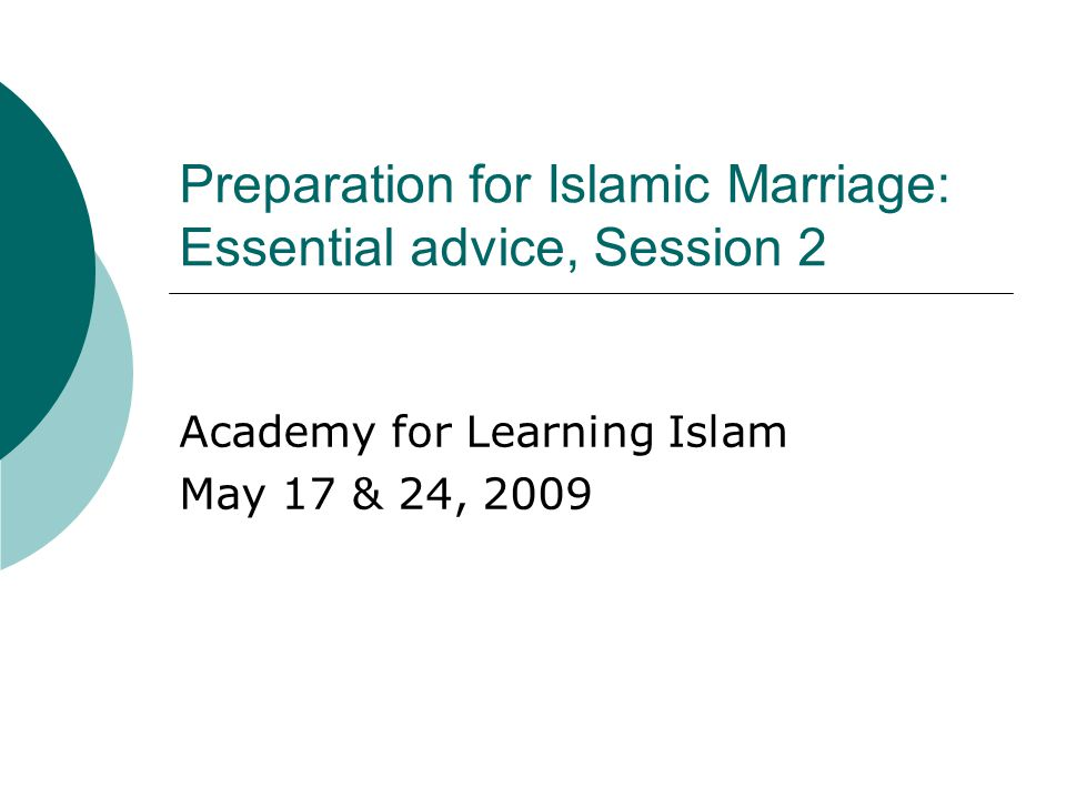 Preparation for Islamic Marriage: Essential advice, Session 2 Academy for Learning Islam May 17 & 24, 2009