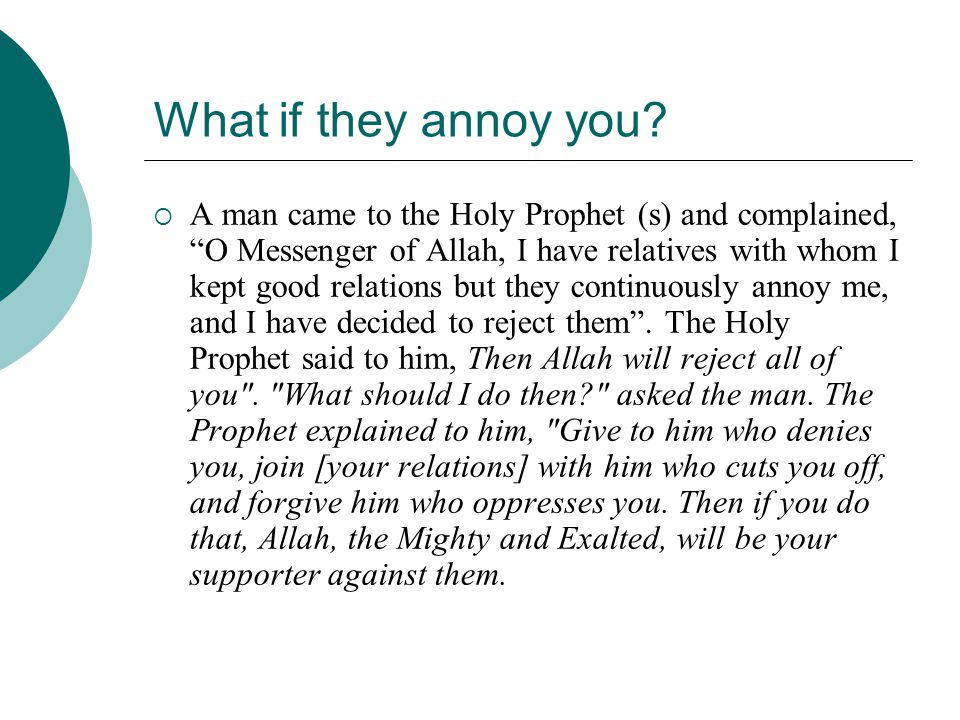 "What if they annoy you?  A man came to the Holy Prophet (s) and complained, ""O Messenger of Allah, I have relatives with whom I kept good relations b"