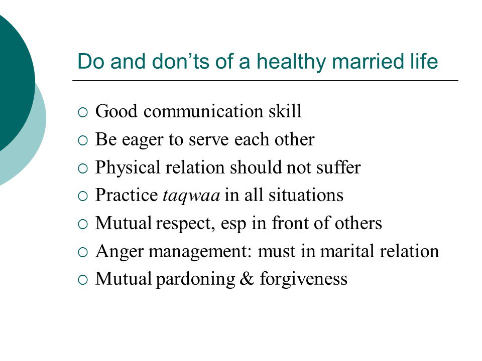 Do and don'ts of a healthy married life  Good communication skill  Be eager to serve each other  Physical relation should not suffer  Practice taqwaa in all situations  Mutual respect, esp in front of others  Anger management: must in marital relation  Mutual pardoning & forgiveness