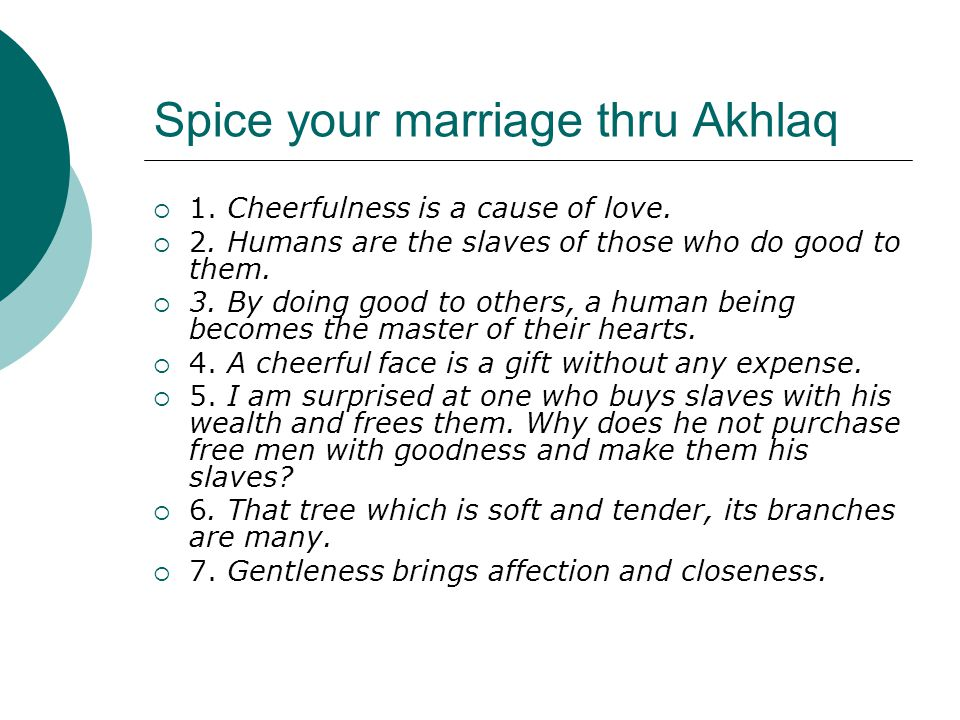 Spice your marriage thru Akhlaq  1. Cheerfulness is a cause of love.  2. Humans are the slaves of those who do good to them.  3. By doing good to o