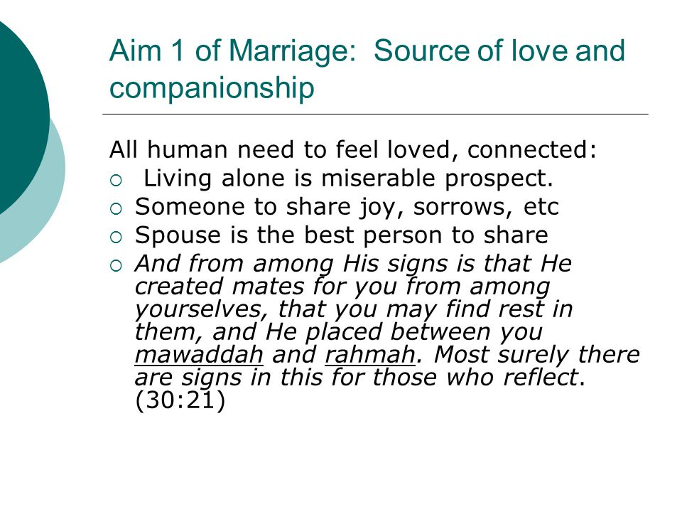 Aim 1 of Marriage: Source of love and companionship All human need to feel loved, connected:  Living alone is miserable prospect.