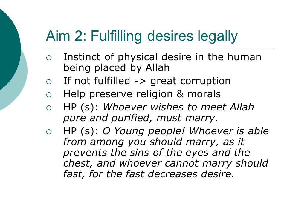 Aim 2: Fulfilling desires legally  Instinct of physical desire in the human being placed by Allah  If not fulfilled -> great corruption  Help prese