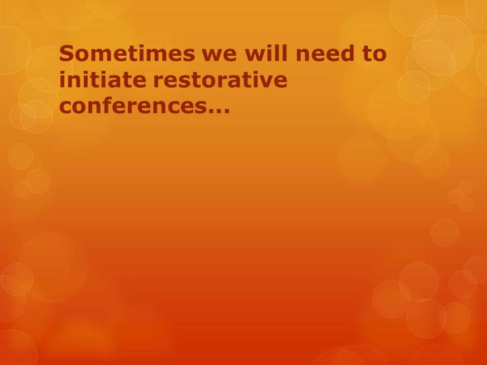 Sometimes we will need to initiate restorative conferences...