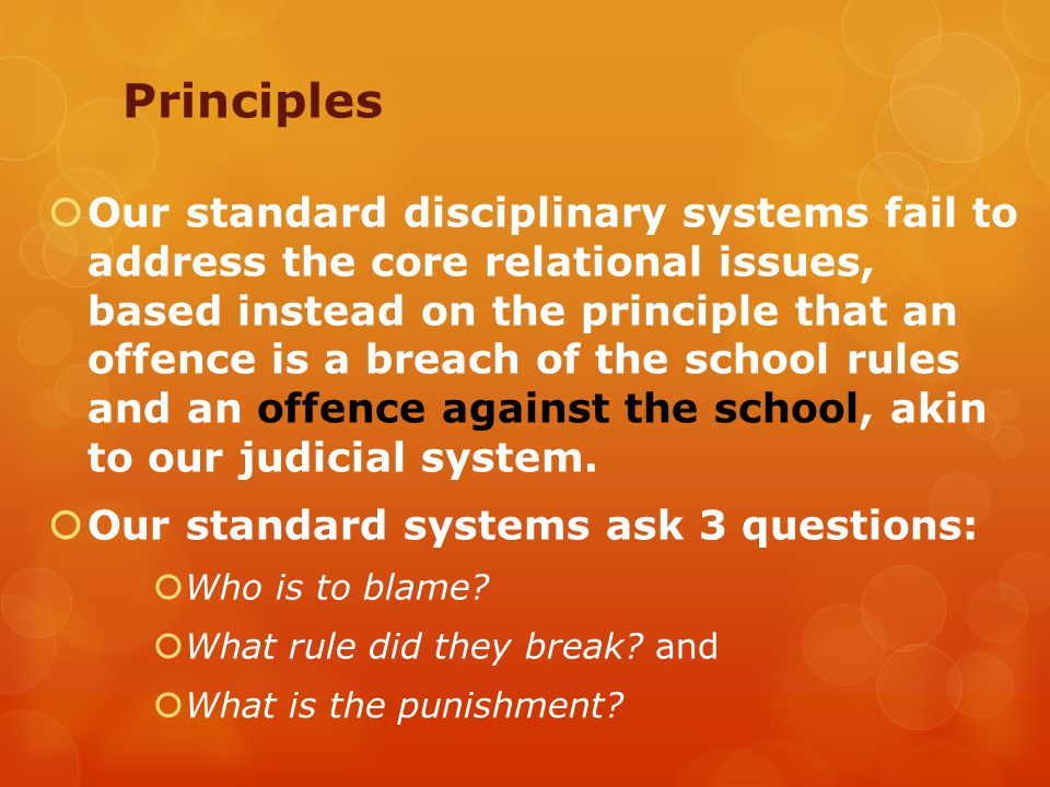 Principles  Our standard disciplinary systems fail to address the core relational issues, based instead on the principle that an offence is a breach of the school rules and an offence against the school, akin to our judicial system.